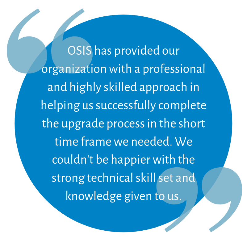 OSIS has provided our organization with a professional and highly skilled approach in helping us successfully complete the upgrade process in the short time frame we needed. We couldn't be happier